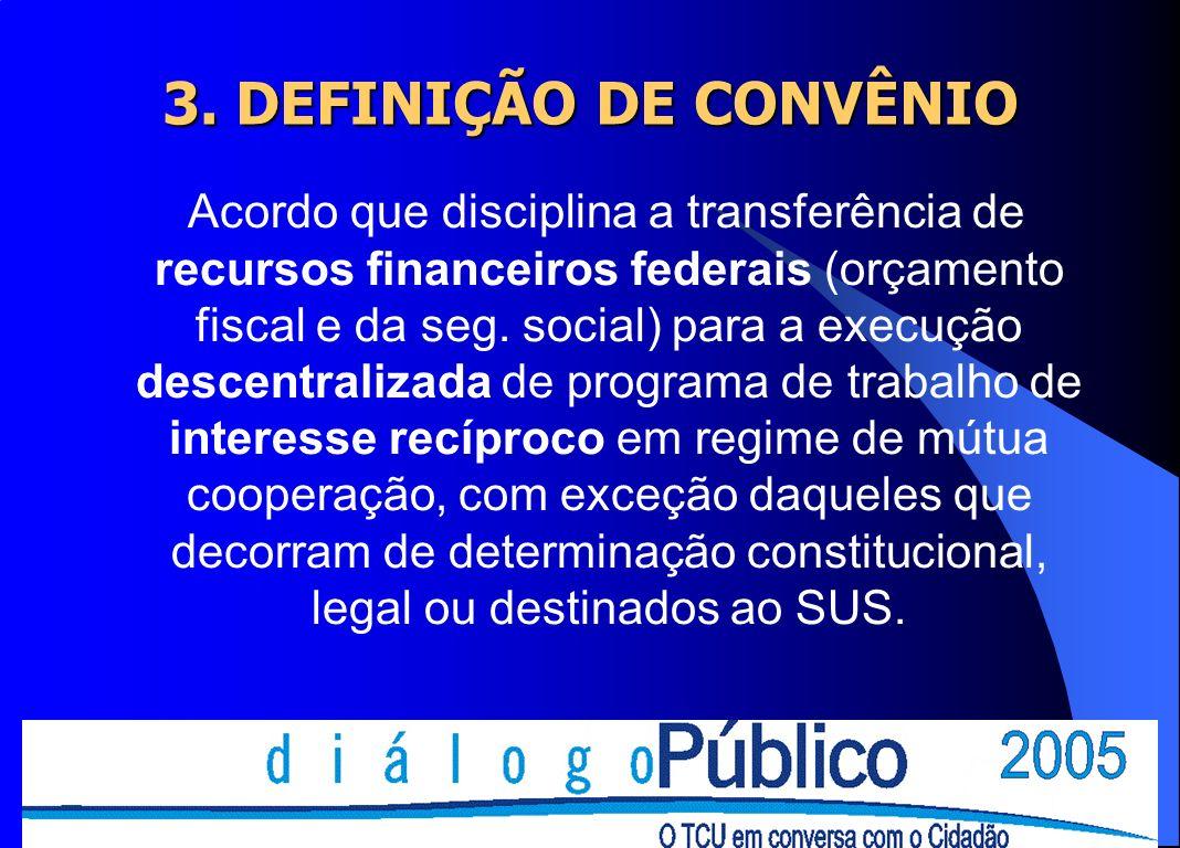 3. DEFINIÇÃO DE CONVÊNIO Acordo que disciplina a transferência de recursos financeiros federais (orçamento fiscal e da seg. social) para a execução de