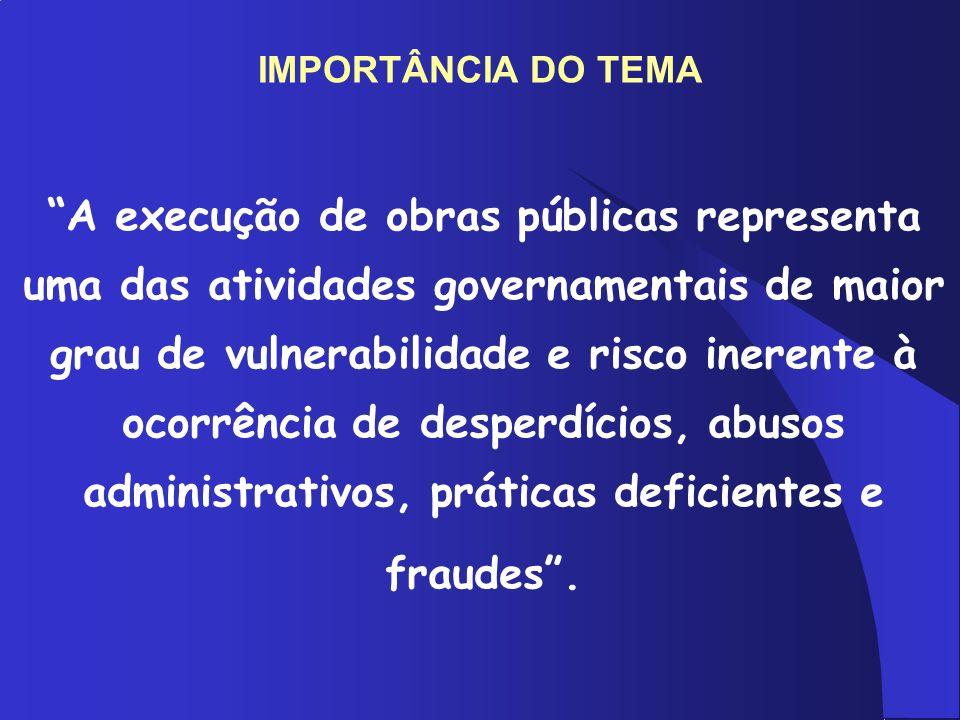 IMPORTÂNCIA DO TEMA A execução de obras públicas representa uma das atividades governamentais de maior grau de vulnerabilidade e risco inerente à ocor