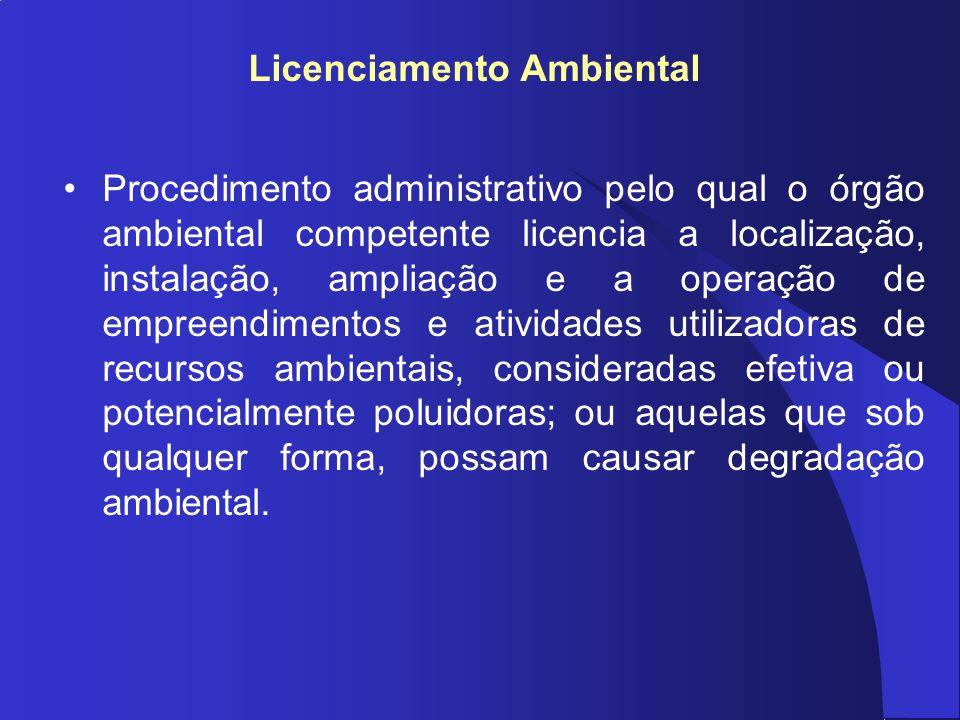 Licenciamento Ambiental Procedimento administrativo pelo qual o órgão ambiental competente licencia a localização, instalação, ampliação e a operação