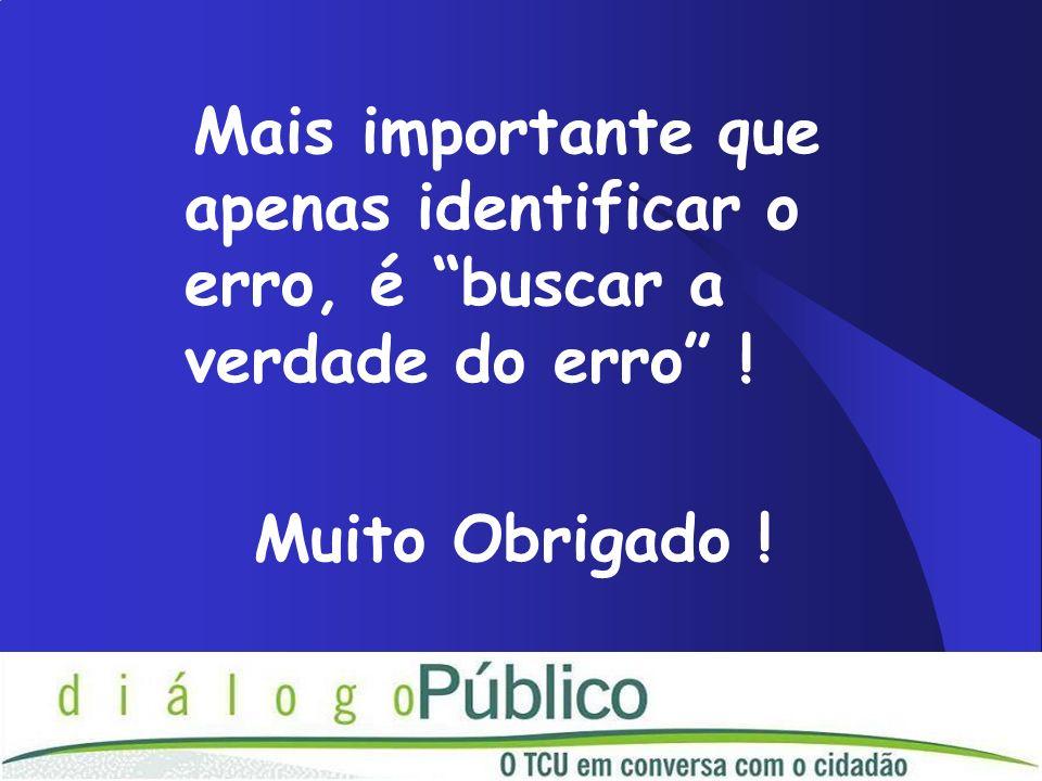 Mais importante que apenas identificar o erro, é buscar a verdade do erro ! Muito Obrigado !