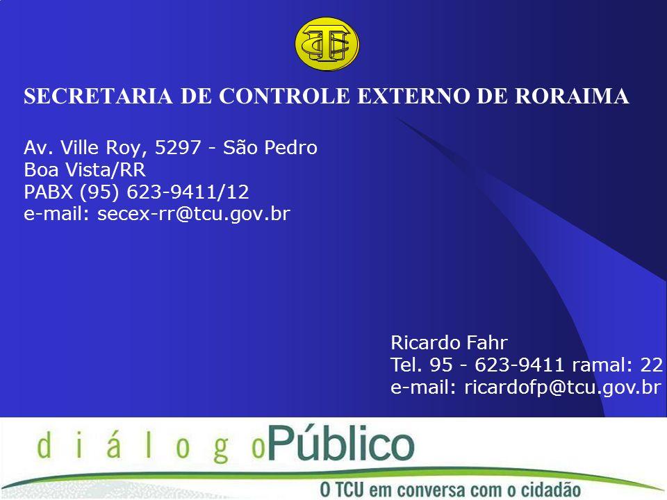 SECRETARIA DE CONTROLE EXTERNO DE RORAIMA Av. Ville Roy, 5297 - São Pedro Boa Vista/RR PABX (95) 623-9411/12 e-mail: secex-rr@tcu.gov.br Ricardo Fahr