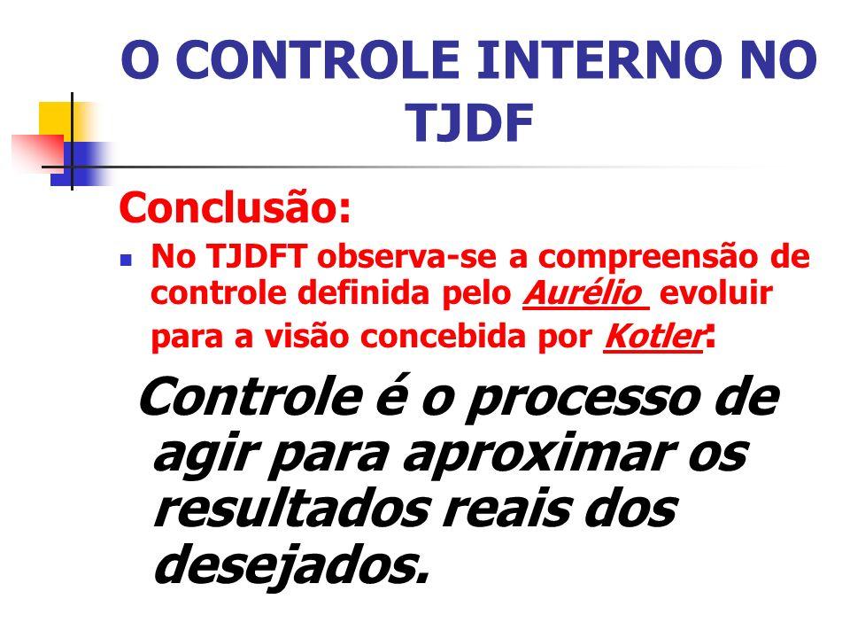 O CONTROLE INTERNO NO TJDF Conclusão: No TJDFT observa-se a compreensão de controle definida pelo Aurélio evoluir para a visão concebida por Kotler : Controle é o processo de agir para aproximar os resultados reais dos desejados.