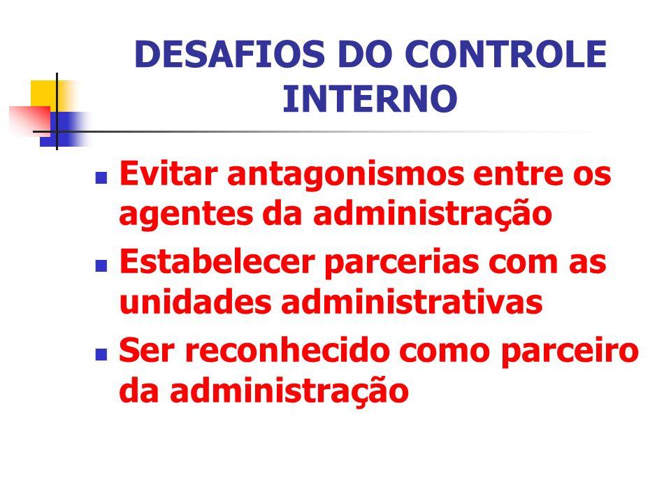 DESAFIOS DO CONTROLE INTERNO Evitar antagonismos entre os agentes da administração Estabelecer parcerias com as unidades administrativas Ser reconheci