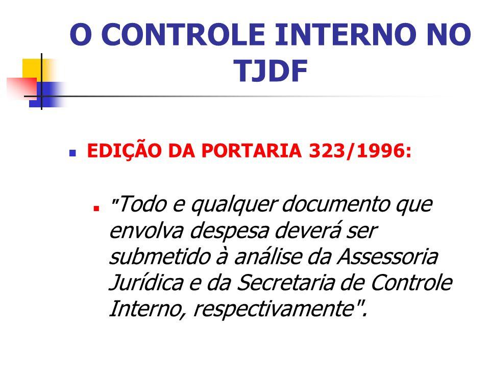 O CONTROLE INTERNO NO TJDF EDIÇÃO DA PORTARIA 323/1996: Todo e qualquer documento que envolva despesa deverá ser submetido à análise da Assessoria Jurídica e da Secretaria de Controle Interno, respectivamente .