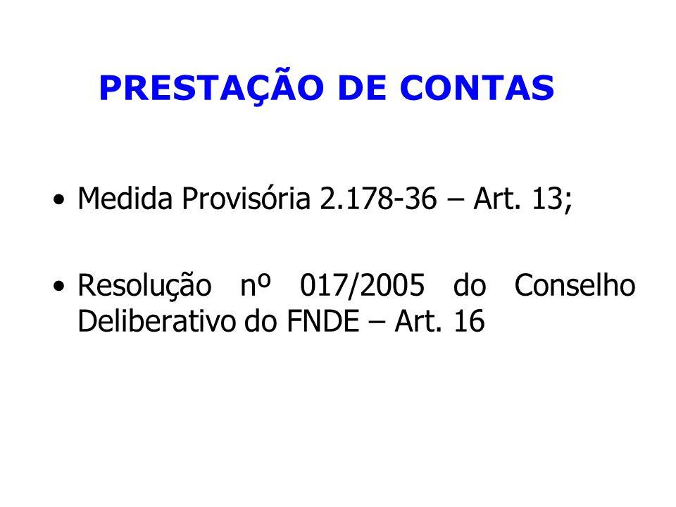 PRESTAÇÃO DE CONTAS Medida Provisória 2.178-36 – Art. 13; Resolução nº 017/2005 do Conselho Deliberativo do FNDE – Art. 16