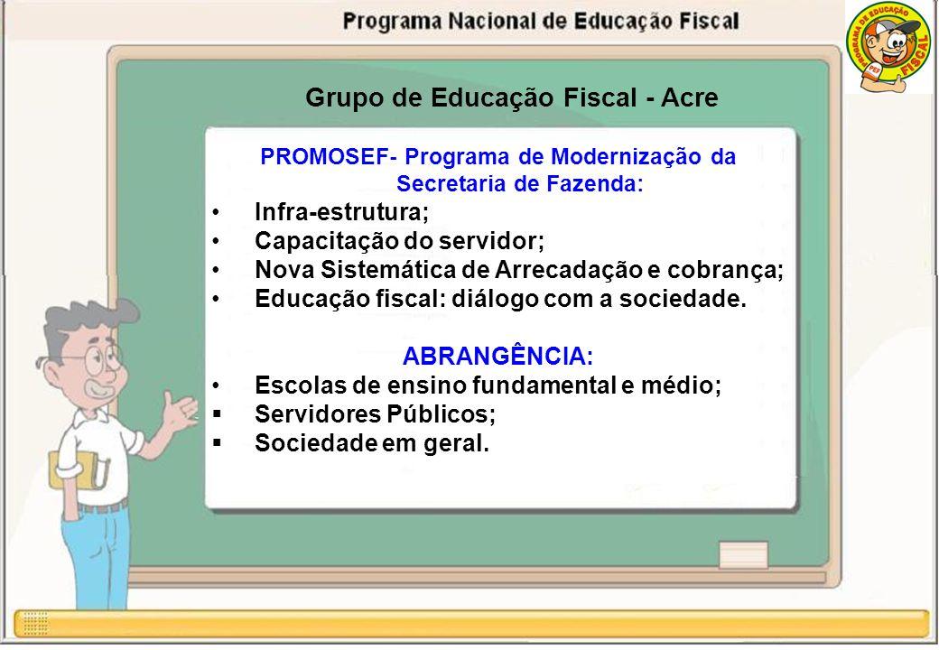 Grupo de Educação Fiscal - Acre PROMOSEF- Programa de Modernização da Secretaria de Fazenda: Infra-estrutura; Capacitação do servidor; Nova Sistemática de Arrecadação e cobrança; Educação fiscal: diálogo com a sociedade.