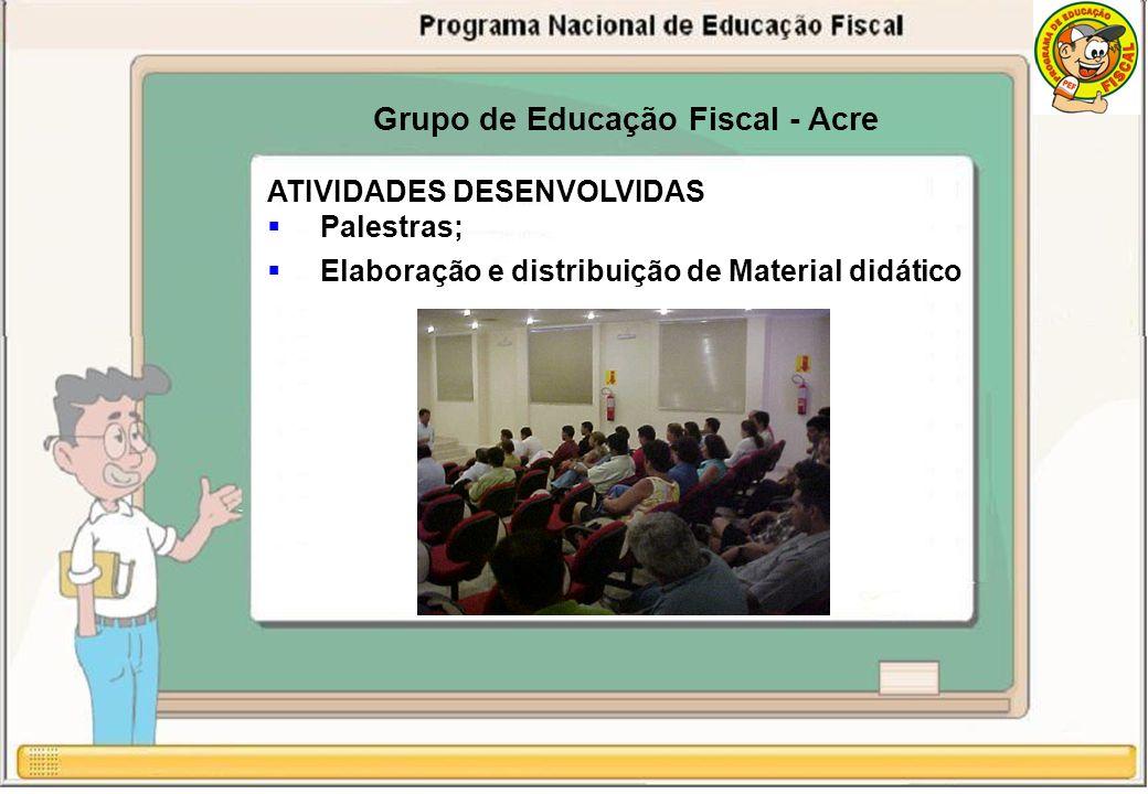 Grupo de Educação Fiscal - Acre ATIVIDADES DESENVOLVIDAS Palestras; Elaboração e distribuição de Material didático
