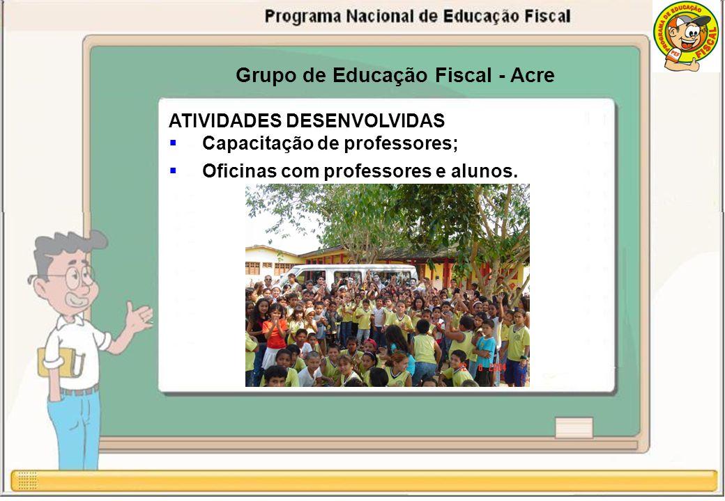 Grupo de Educação Fiscal - Acre ATIVIDADES DESENVOLVIDAS Capacitação de professores; Oficinas com professores e alunos.