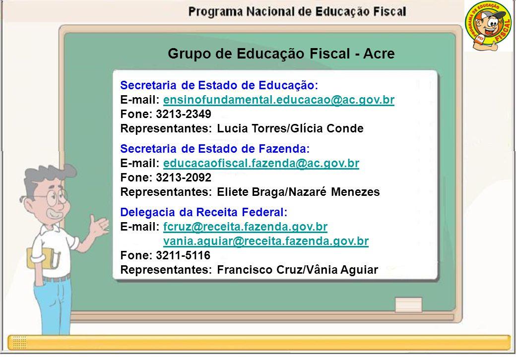 Grupo de Educação Fiscal - Acre Secretaria de Estado de Educação: E-mail: ensinofundamental.educacao@ac.gov.brensinofundamental.educacao@ac.gov.br Fone: 3213-2349 Representantes: Lucia Torres/Glícia Conde Secretaria de Estado de Fazenda: E-mail: educacaofiscal.fazenda@ac.gov.breducacaofiscal.fazenda@ac.gov.br Fone: 3213-2092 Representantes: Eliete Braga/Nazaré Menezes Delegacia da Receita Federal: E-mail: fcruz@receita.fazenda.gov.brfcruz@receita.fazenda.gov.br vania.aguiar@receita.fazenda.gov.br Fone: 3211-5116 Representantes: Francisco Cruz/Vânia Aguiar