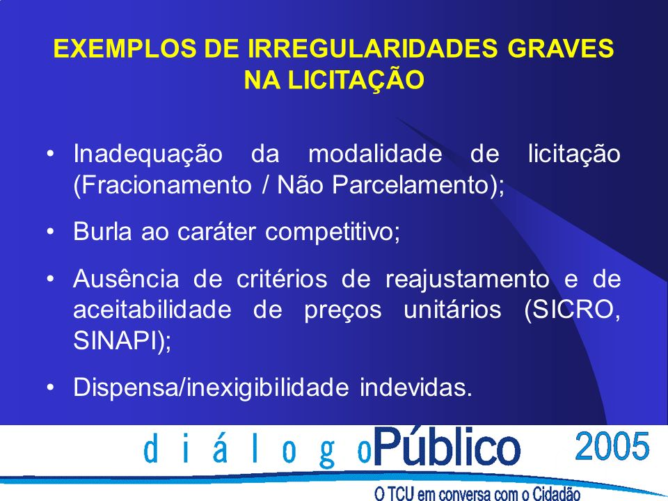 EXEMPLOS DE IRREGULARIDADES GRAVES NA LICITAÇÃO Inadequação da modalidade de licitação (Fracionamento / Não Parcelamento); Burla ao caráter competitiv