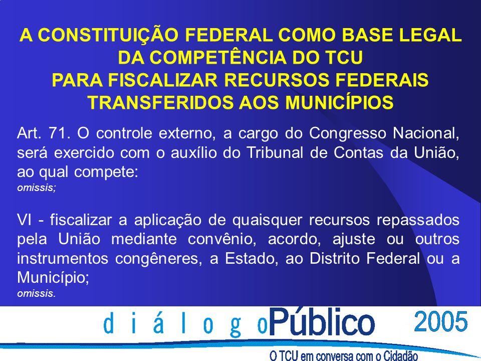 A CONSTITUIÇÃO FEDERAL COMO BASE LEGAL DA COMPETÊNCIA DO TCU PARA FISCALIZAR RECURSOS FEDERAIS TRANSFERIDOS AOS MUNICÍPIOS Art. 71. O controle externo