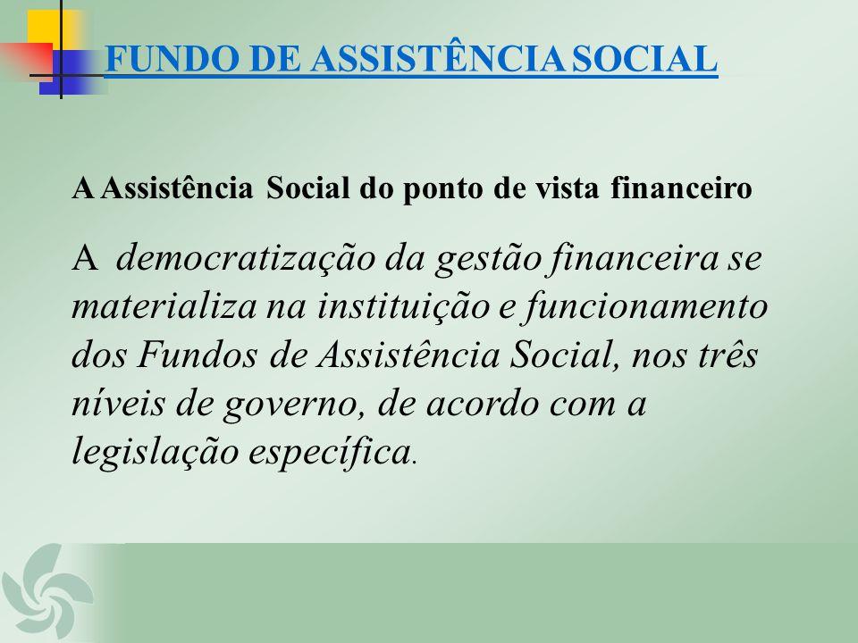 FUNDO DE ASSISTÊNCIA SOCIAL A Assistência Social do ponto de vista financeiro A democratização da gestão financeira se materializa na instituição e fu