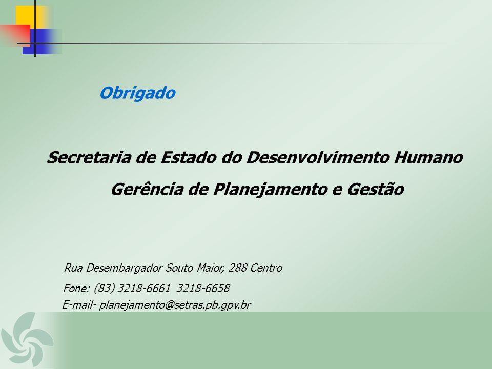 Obrigado Secretaria de Estado do Desenvolvimento Humano Gerência de Planejamento e Gestão Rua Desembargador Souto Maior, 288 Centro Fone: (83) 3218-66