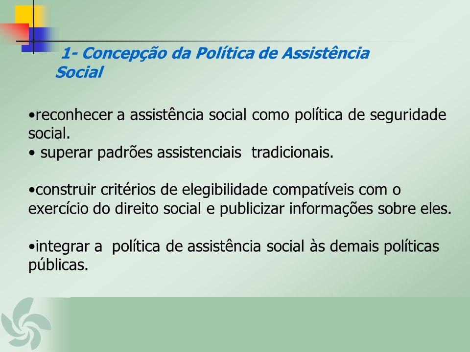 1- Concepção da Política de Assistência Social reconhecer a assistência social como política de seguridade social. superar padrões assistenciais tradi