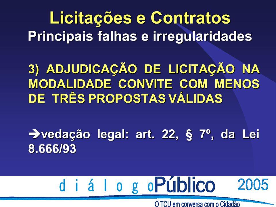 Licitações e Contratos Principais falhas e irregularidades 3) ADJUDICAÇÃO DE LICITAÇÃO NA MODALIDADE CONVITE COM MENOS DE TRÊS PROPOSTAS VÁLIDAS è vedação legal: art.