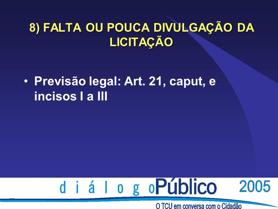 8) FALTA OU POUCA DIVULGAÇÃO DA LICITAÇÃO Previsão legal: Art. 21, caput, e incisos I a III