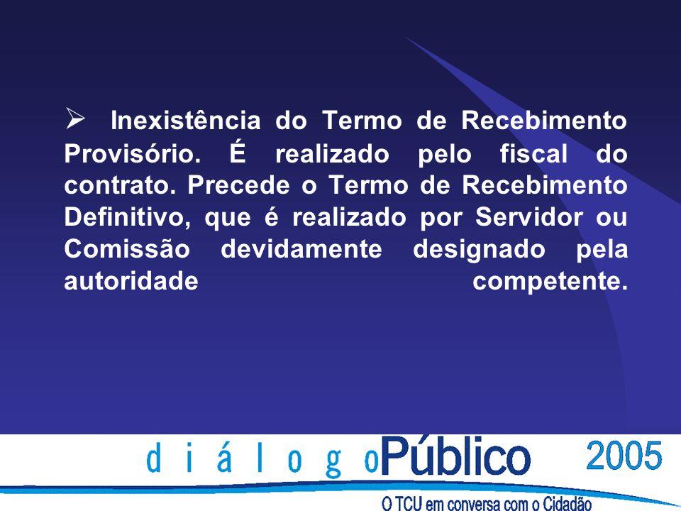 Inexistência do Termo de Recebimento Provisório. É realizado pelo fiscal do contrato.