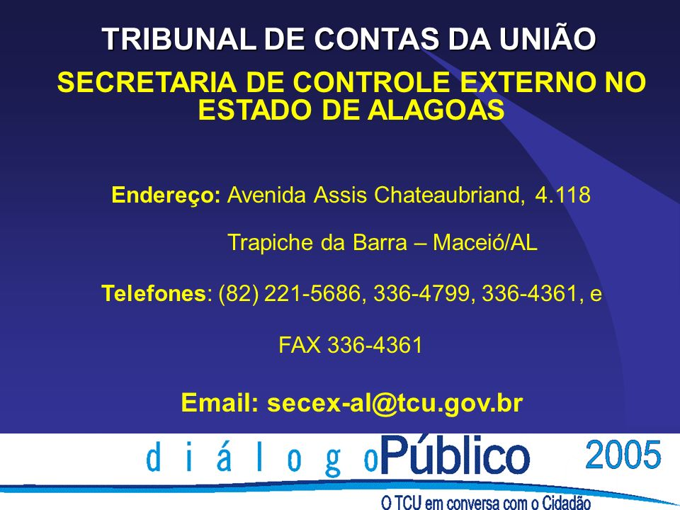 TRIBUNAL DE CONTAS DA UNIÃO SECRETARIA DE CONTROLE EXTERNO NO ESTADO DE ALAGOAS Endereço: Avenida Assis Chateaubriand, 4.118 Trapiche da Barra – Maceió/AL Telefones: (82) 221-5686, 336-4799, 336-4361, e FAX 336-4361 Email: secex-al@tcu.gov.br