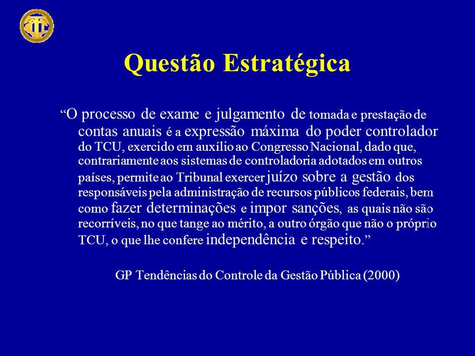 Questão Estratégica O processo de exame e julgamento de tomada e prestação de contas anuais é a expressão máxima do poder controlador do TCU, exercido