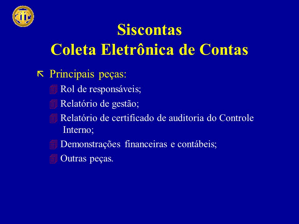 Siscontas Coleta Eletrônica de Contas Principais peças: Rol de responsáveis; Relatório de gestão; Relatório de certificado de auditoria do Controle In