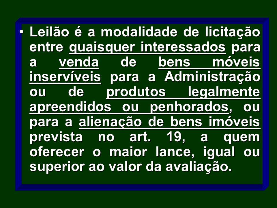 Leilão é a modalidade de licitação entre quaisquer interessados para a venda de bens móveis inservíveis para a Administração ou de produtos legalmente