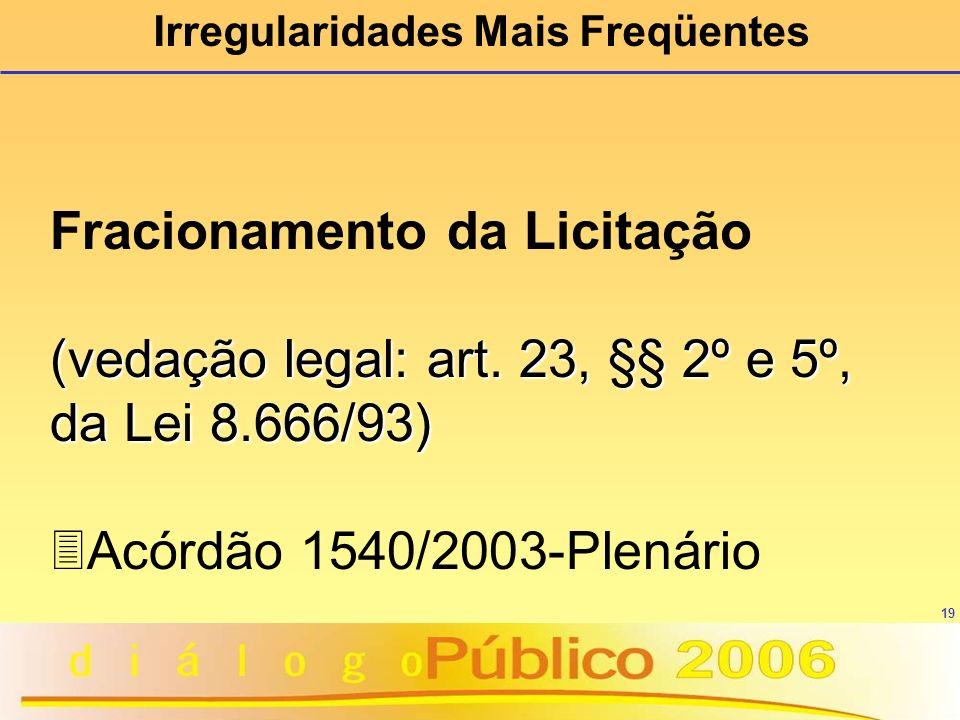 19 Irregularidades Mais Freqüentes Fracionamento da Licitação (vedação legal: art. 23, §§ 2º e 5º, da Lei 8.666/93) 3Acórdão 1540/2003-Plenário