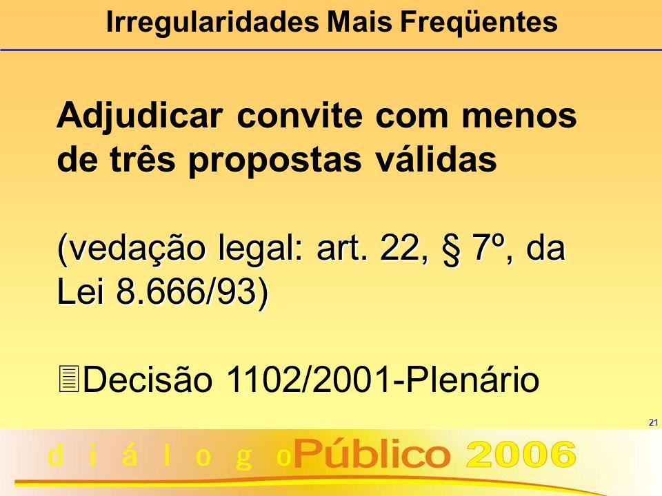 21 Irregularidades Mais Freqüentes Adjudicar convite com menos de três propostas válidas (vedação legal: art. 22, § 7º, da Lei 8.666/93) 3Decisão 1102