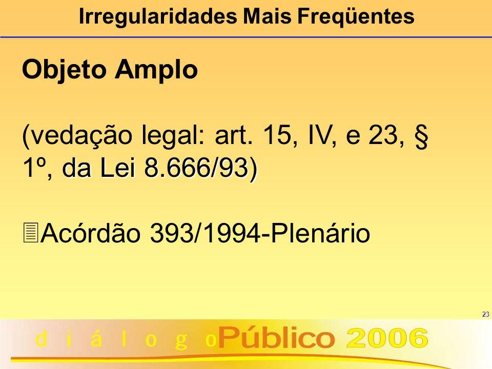 23 Irregularidades Mais Freqüentes Objeto Amplo da Lei 8.666/93) (vedação legal: art. 15, IV, e 23, § 1º, da Lei 8.666/93) 3Acórdão 393/1994-Plenário