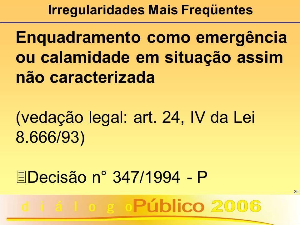 25 Irregularidades Mais Freqüentes Enquadramento como emergência ou calamidade em situação assim não caracterizada (vedação legal: art. 24, IV da Lei