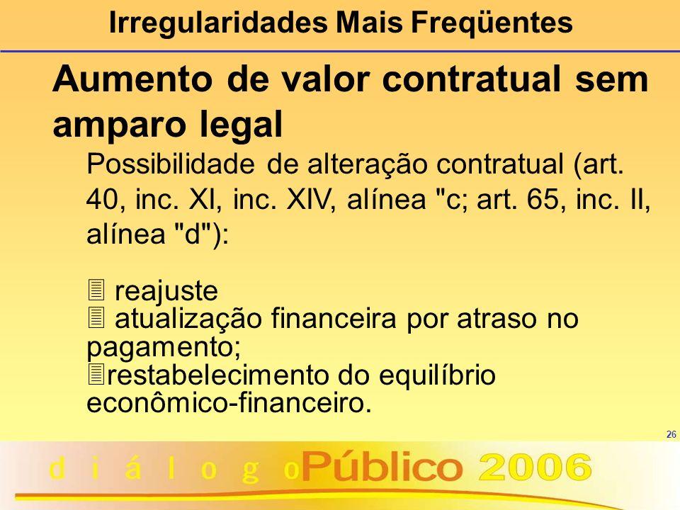 26 Irregularidades Mais Freqüentes Aumento de valor contratual sem amparo legal Possibilidade de alteração contratual (art. 40, inc. XI, inc. XIV, alí