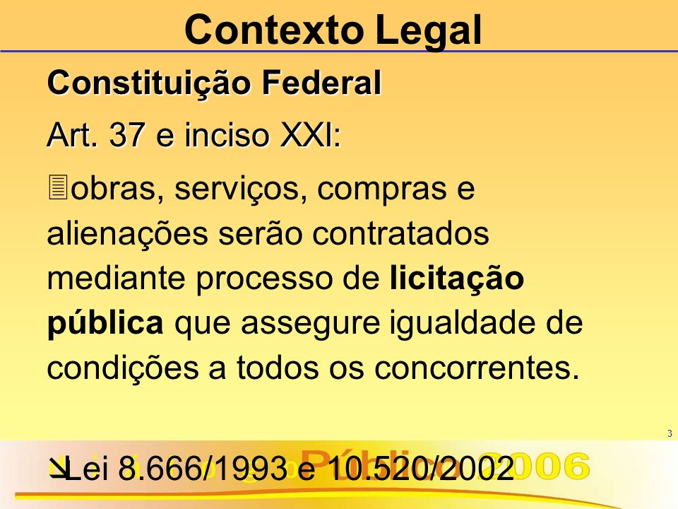 3 Contexto Legal Constituição Federal Art. 37 e inciso XXI: 3obras, serviços, compras e alienações serão contratados mediante processo de licitação pú