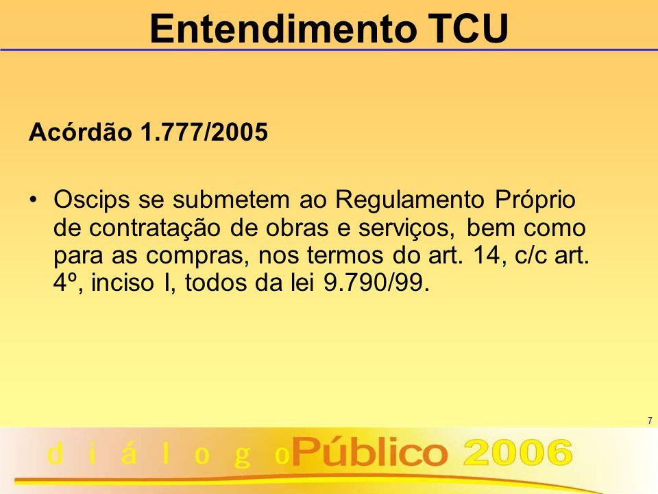 7 Entendimento TCU Acórdão 1.777/2005 Oscips se submetem ao Regulamento Próprio de contratação de obras e serviços, bem como para as compras, nos term