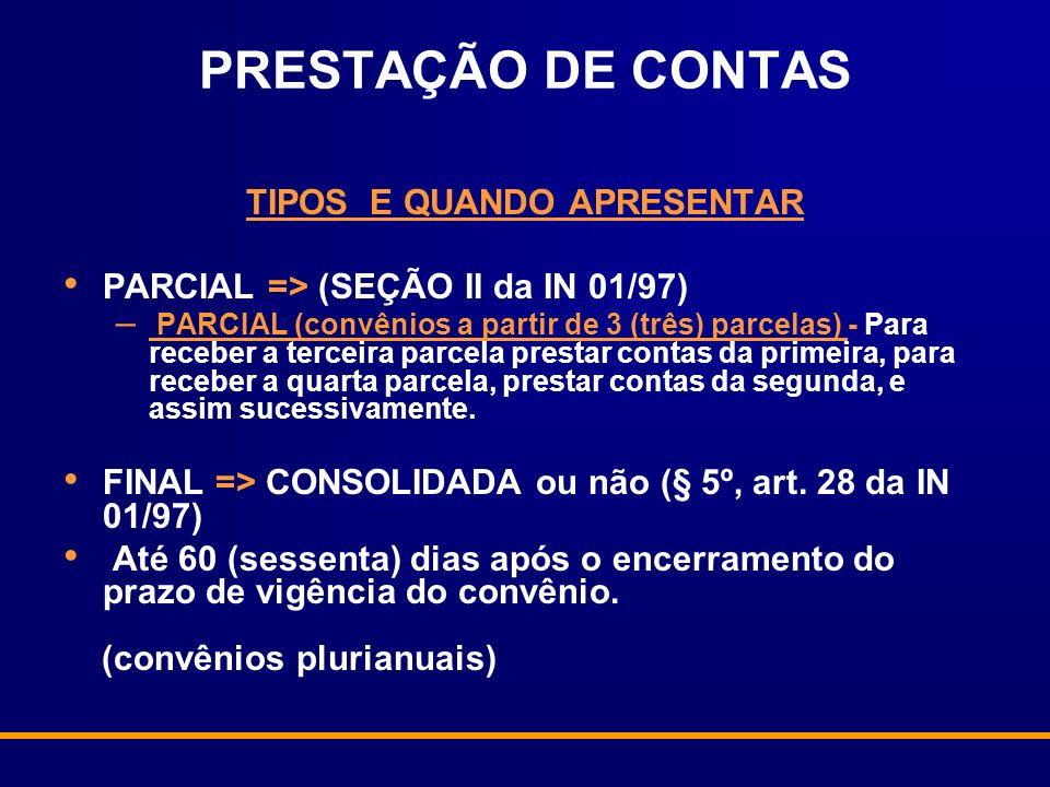 PRESTAÇÃO DE CONTAS TIPOS E QUANDO APRESENTAR PARCIAL => (SEÇÃO II da IN 01/97) – PARCIAL (convênios a partir de 3 (três) parcelas) - Para receber a terceira parcela prestar contas da primeira, para receber a quarta parcela, prestar contas da segunda, e assim sucessivamente.