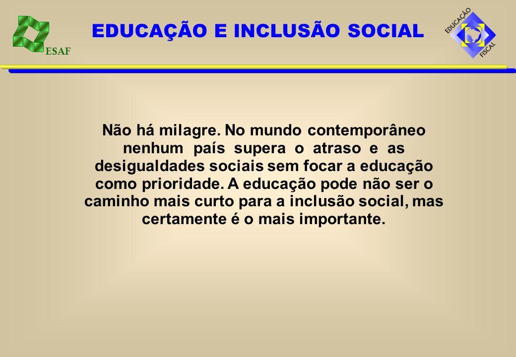 ESAF Não há milagre. No mundo contemporâneo nenhum país supera o atraso e as desigualdades sociais sem focar a educação como prioridade. A educação po
