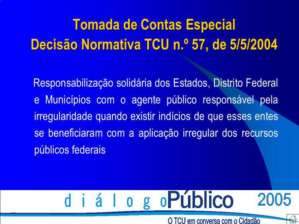 Tomada de Contas Especial Decisão Normativa TCU n.º 57, de 5/5/2004 Responsabilização solidária dos Estados, Distrito Federal e Municípios com o agent