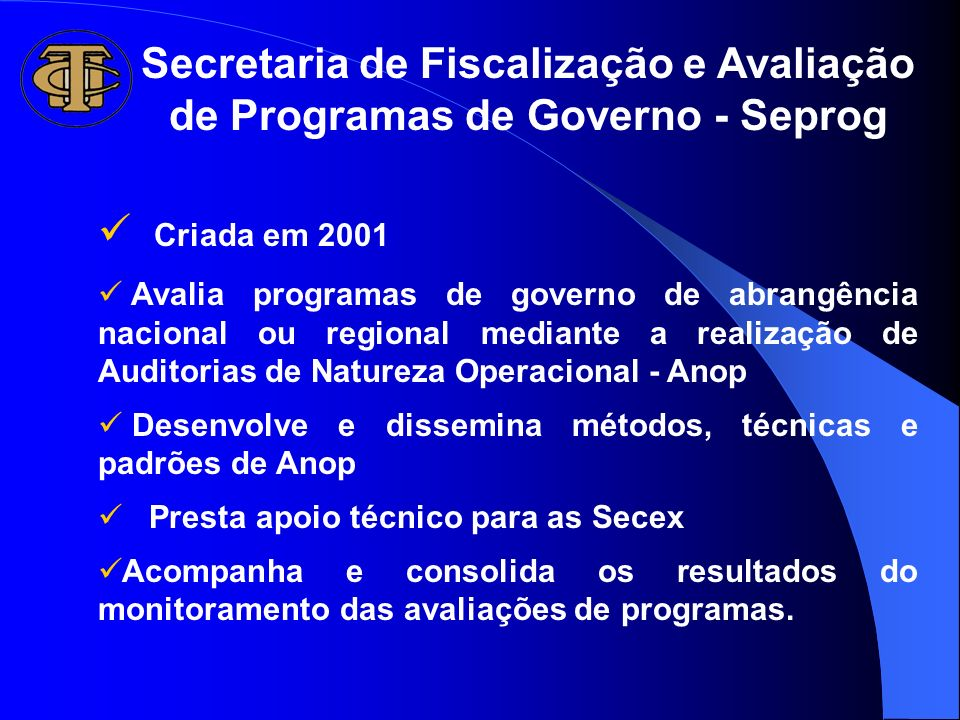 Secretaria de Fiscalização e Avaliação de Programas de Governo - Seprog Criada em 2001 Avalia programas de governo de abrangência nacional ou regional
