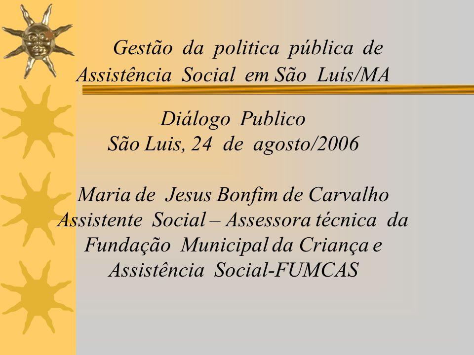 Gestão da politica pública de Assistência Social em São Luís/MA Diálogo Publico São Luis, 24 de agosto/2006 Maria de Jesus Bonfim de Carvalho Assisten