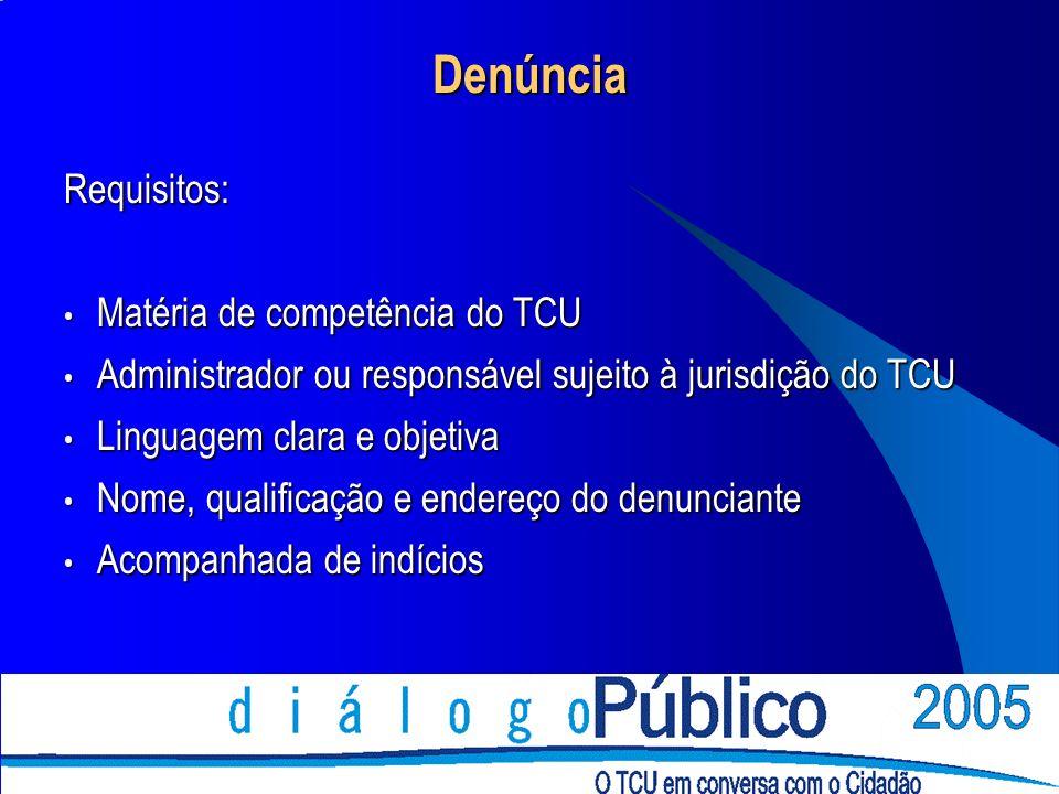 Denúncia Requisitos: Matéria de competência do TCU Matéria de competência do TCU Administrador ou responsável sujeito à jurisdição do TCU Administrador ou responsável sujeito à jurisdição do TCU Linguagem clara e objetiva Linguagem clara e objetiva Nome, qualificação e endereço do denunciante Nome, qualificação e endereço do denunciante Acompanhada de indícios Acompanhada de indícios