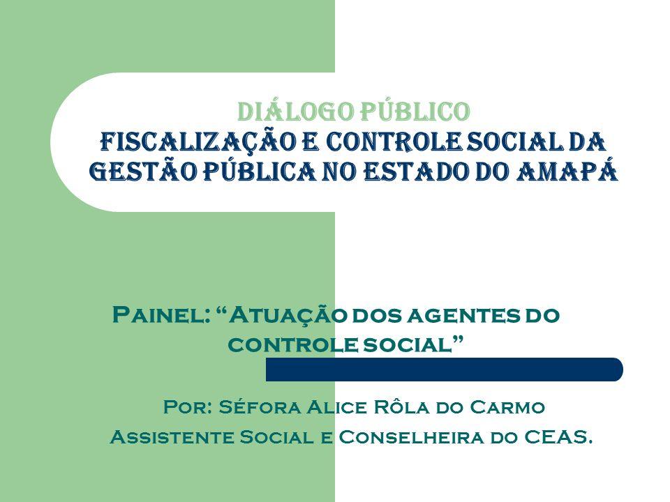 Diálogo Público Fiscalização e Controle Social da Gestão Pública no Estado do Amapá Painel: Atuação dos agentes do controle social Por: Séfora Alice Rôla do Carmo Assistente Social e Conselheira do CEAS.
