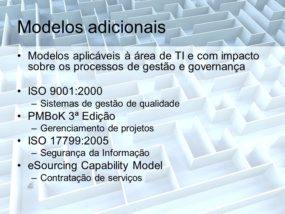 Modelos adicionais Modelos aplicáveis à área de TI e com impacto sobre os processos de gestão e governança ISO 9001:2000 –Sistemas de gestão de qualidade PMBoK 3ª Edição –Gerenciamento de projetos ISO 17799:2005 –Segurança da Informação eSourcing Capability Model –Contratação de serviços