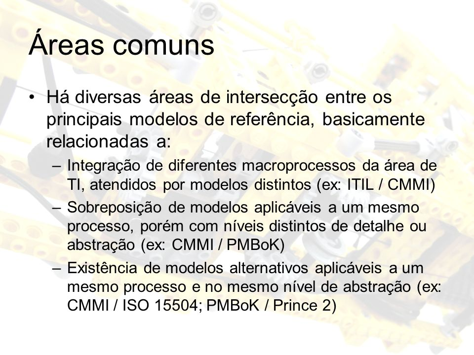 Áreas comuns Há diversas áreas de intersecção entre os principais modelos de referência, basicamente relacionadas a: –Integração de diferentes macroprocessos da área de TI, atendidos por modelos distintos (ex: ITIL / CMMI) –Sobreposição de modelos aplicáveis a um mesmo processo, porém com níveis distintos de detalhe ou abstração (ex: CMMI / PMBoK) –Existência de modelos alternativos aplicáveis a um mesmo processo e no mesmo nível de abstração (ex: CMMI / ISO 15504; PMBoK / Prince 2)