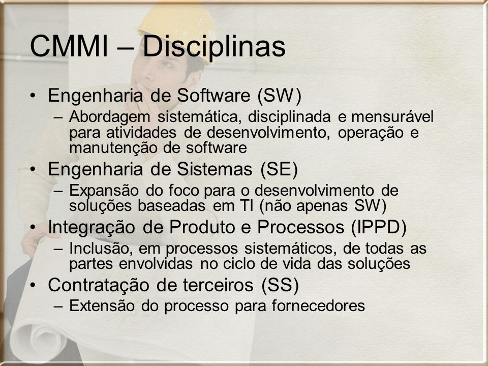 CMMI – Disciplinas Engenharia de Software (SW) –Abordagem sistemática, disciplinada e mensurável para atividades de desenvolvimento, operação e manutenção de software Engenharia de Sistemas (SE) –Expansão do foco para o desenvolvimento de soluções baseadas em TI (não apenas SW) Integração de Produto e Processos (IPPD) –Inclusão, em processos sistemáticos, de todas as partes envolvidas no ciclo de vida das soluções Contratação de terceiros (SS) –Extensão do processo para fornecedores