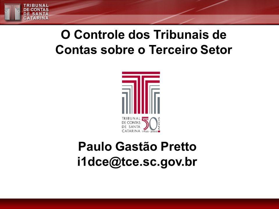 Paulo Gastão Pretto i1dce@tce.sc.gov.br O Controle dos Tribunais de Contas sobre o Terceiro Setor