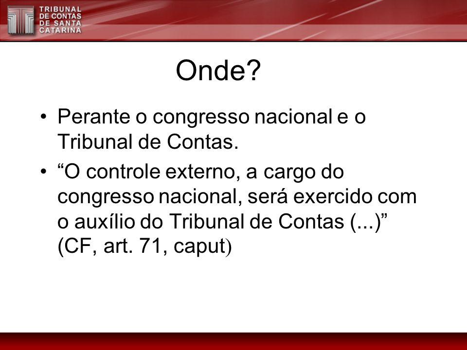 Onde? Perante o congresso nacional e o Tribunal de Contas. O controle externo, a cargo do congresso nacional, será exercido com o auxílio do Tribunal