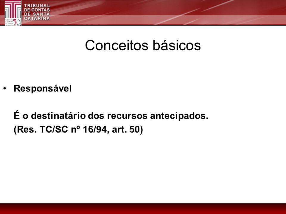 Conceitos básicos Responsável É o destinatário dos recursos antecipados. (Res. TC/SC nº 16/94, art. 50)