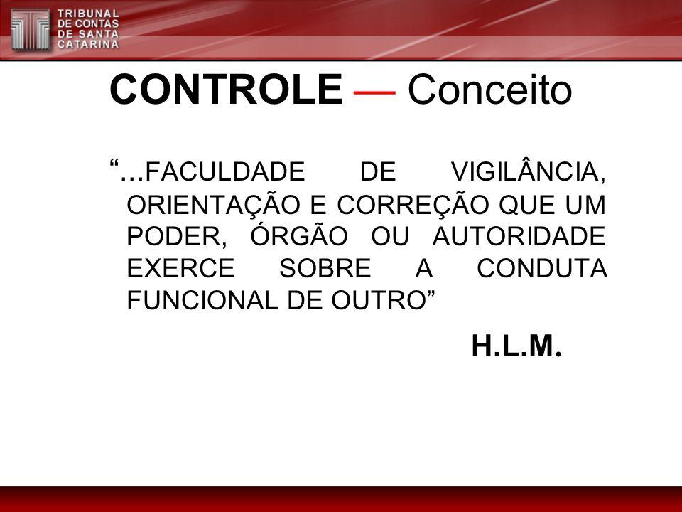 CONTROLE Conceito... FACULDADE DE VIGILÂNCIA, ORIENTAÇÃO E CORREÇÃO QUE UM PODER, ÓRGÃO OU AUTORIDADE EXERCE SOBRE A CONDUTA FUNCIONAL DE OUTRO H.L.M.