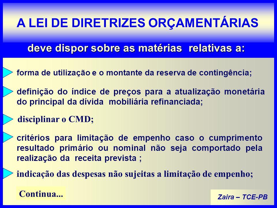 Zaira – TCE-PB A LEI DE DIRETRIZES ORÇAMENTÁRIAS deve dispor sobre as matérias relativas a: forma de utilização e o montante da reserva de contingência; definição do índice de preços para a atualização monetária do principal da dívida mobiliária refinanciada; disciplinar o CMD; critérios para limitação de empenho caso o cumprimento resultado primário ou nominal não seja comportado pela realização da receita prevista ; indicação das despesas não sujeitas a limitação de empenho; Continua...