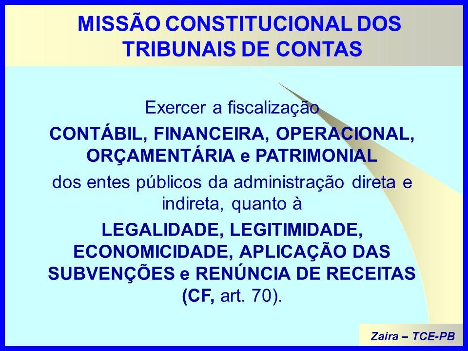 MISSÃO CONSTITUCIONAL DOS TRIBUNAIS DE CONTAS Exercer a fiscalização CONTÁBIL, FINANCEIRA, OPERACIONAL, ORÇAMENTÁRIA e PATRIMONIAL dos entes públicos da administração direta e indireta, quanto à LEGALIDADE, LEGITIMIDADE, ECONOMICIDADE, APLICAÇÃO DAS SUBVENÇÕES e RENÚNCIA DE RECEITAS (CF, art.