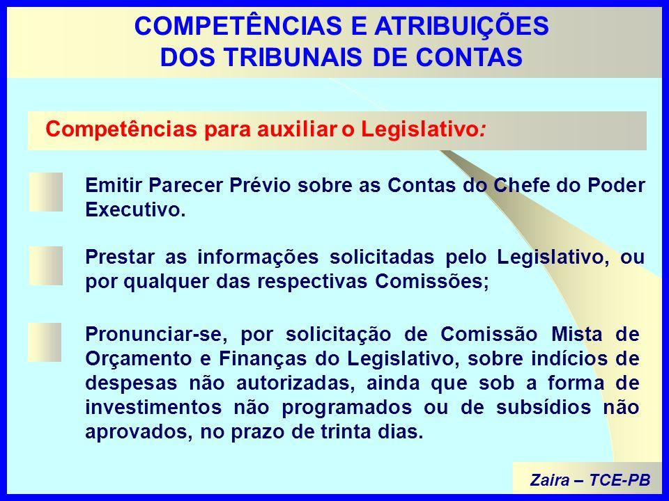 Zaira – TCE-PB COMPETÊNCIAS E ATRIBUIÇÕES DOS TRIBUNAIS DE CONTAS Competências para auxiliar o Legislativo: Emitir Parecer Prévio sobre as Contas do Chefe do Poder Executivo.