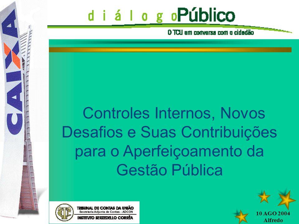 10 AGO 2004 Alfredo DIÁLOGO PÚBLICO Controles Internos, Novos Desafios e Suas Contribuições para o Aperfeiçoamento da Gestão Pública